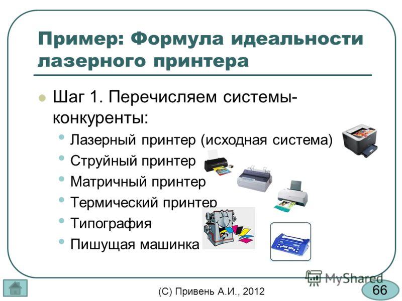 66 (С) Привень А.И., 2012 Пример: Формула идеальности лазерного принтера Шаг 1. Перечисляем системы- конкуренты: Лазерный принтер (исходная система) Струйный принтер Матричный принтер Термический принтер Типография Пишущая машинка