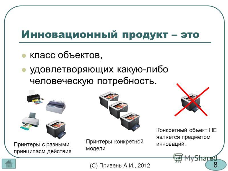 8 (С) Привень А.И., 2012 Инновационный продукт – это класс объектов, удовлетворяющих какую-либо человеческую потребность. Принтеры с разными принципасм действия Принтеры конкретной модели Конкретный объект НЕ является предметом инноваций.