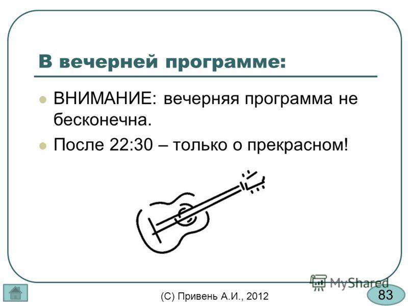 83 (С) Привень А.И., 2012 В вечерней программе: ВНИМАНИЕ: вечерняя программа не бесконечна. После 22:30 – только о прекрасном!