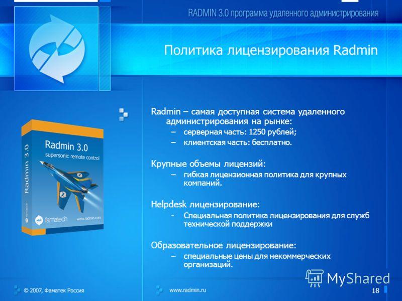 18 Radmin – самая доступная система удаленного администрирования на рынке: –серверная часть: 1250 рублей; –клиентская часть: бесплатно. Крупные объемы лицензий: –гибкая лицензионная политика для крупных компаний. Helpdesk лицензирование: -Специальная