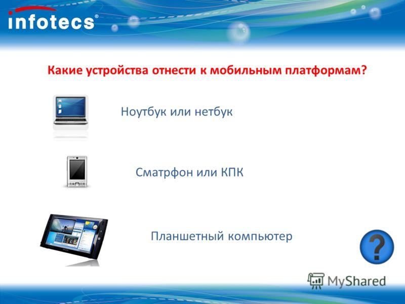 Какие устройства отнести к мобильным платформам? Ноутбук или нетбук Сматрфон или КПК Планшетный компьютер