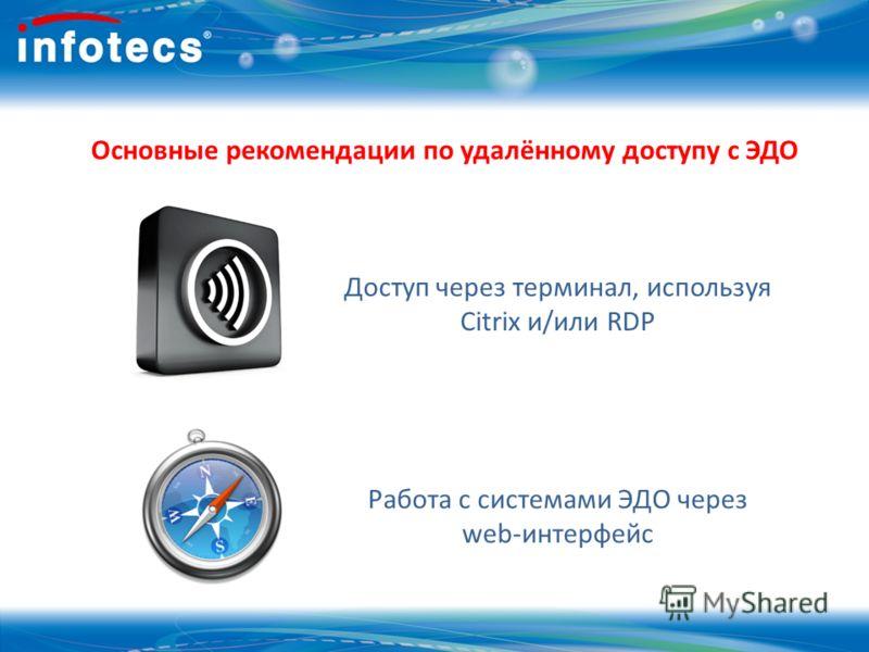 Основные рекомендации по удалённому доступу с ЭДО Доступ через терминал, используя Citrix и/или RDP Работа с системами ЭДО через web-интерфейс