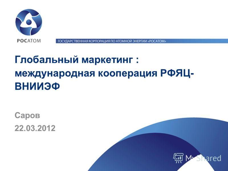 Глобальный маркетинг : международная кооперация РФЯЦ- ВНИИЭФ 22.03.2012 Саров