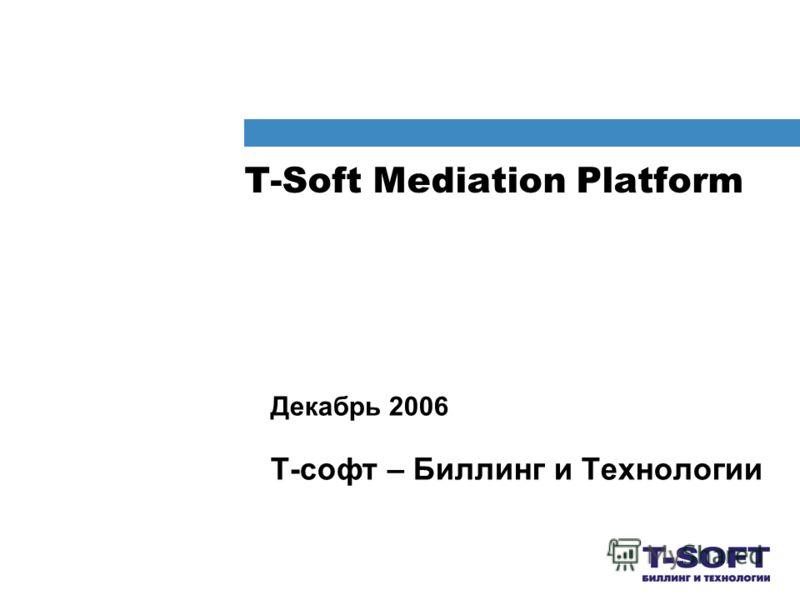T-Soft Mediation Platform Декабрь 2006 Т-софт – Биллинг и Технологии