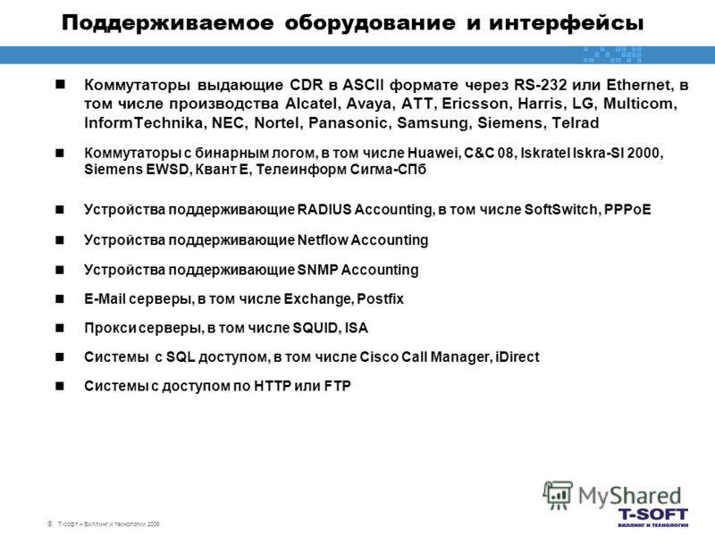 Т-софт – Биллинг и технологии 2006 Поддерживаемое оборудование и интерфейсы Коммутаторы выдающие CDR в ASCII формате через RS-232 или Ethernet, в том числе производства Alcatel, Avaya, ATT, Ericsson, Harris, LG, Multicom, InformTechnika, NEC, Nortel,