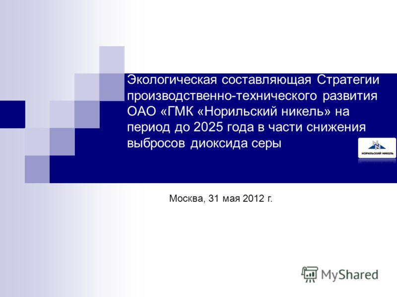 Экологическая составляющая Стратегии производственно-технического развития ОАО «ГМК «Норильский никель» на период до 2025 года в части снижения выбросов диоксида серы Москва, 31 мая 2012 г.