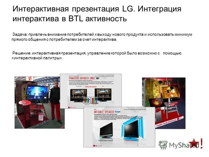 Интерактивная презентация LG. Интеграция интерактива в BTL активность Задача: привлечь внимание потребителей к выходу нового продукта и использовать минимум прямого общения с потребителем за счет интерактива. Решение: интерактивная презентация, управ