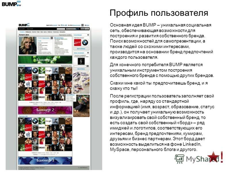 Профиль пользователя Основная идея BUMP – уникальная социальная сеть, обеспечивающая возможности для построения и развития собственного бренда. Поиск возможностей для самопрезентации, а также людей со схожими интересами, производится на основании бре