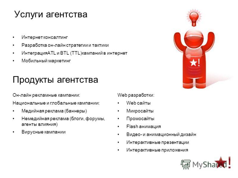 Интернет консалтинг Разработка он-лайн стратегии и тактики ИнтеграцияATL и BTL (TTL)кампаний в интернет Мобильный маркетинг Продукты агентства Он-лайн рекламные кампании: Национальные и глобальные кампании: Медийная реклама (баннеры) Немедийная рекла