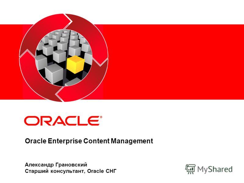 Oracle Enterprise Content Management Александр Грановский Старший консультант, Oracle СНГ