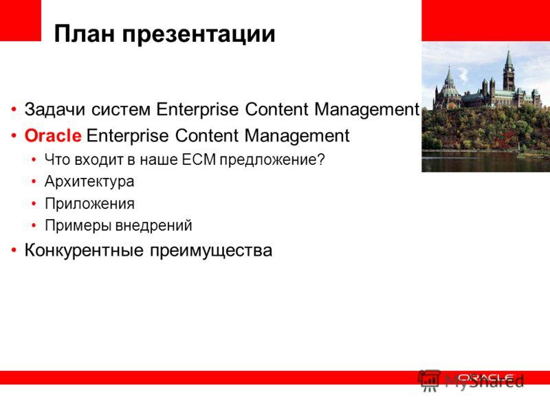 План презентации Задачи систем Enterprise Content Management Oracle Enterprise Content Management Что входит в наше ECM предложение? Архитектура Приложения Примеры внедрений Конкурентные преимущества
