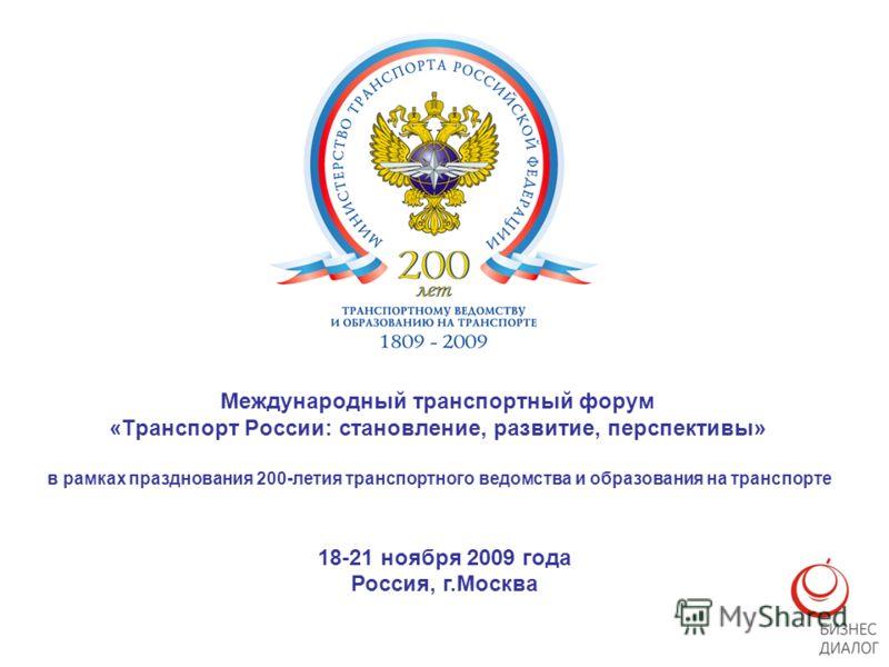 Международный транспортный форум «Транспорт России: становление, развитие, перспективы» в рамках празднования 200-летия транспортного ведомства и образования на транспорте 18-21 ноября 2009 года Россия, г.Москва