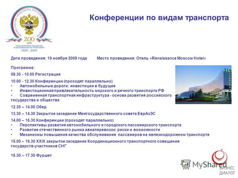 Конференции по видам транспорта Дата проведения: 19 ноября 2009 года Место проведения: Отель «Renaissance Moscow Hotel» Программа: 08.30 - 10.00 Регистрация 10.00 - 12.30 Конференции (проходят параллельно) Автомобильные дороги: инвестиции в будущее И