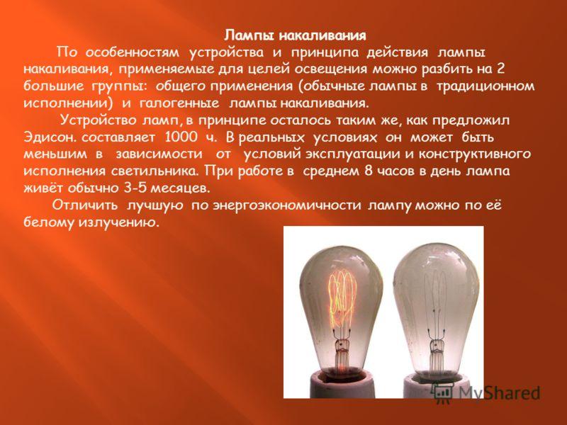 Лампы накаливания По особенностям устройства и принципа действия лампы накаливания, применяемые для целей освещения можно разбить на 2 большие группы: общего применения (обычные лампы в традиционном исполнении) и галогенные лампы накаливания. Устройс