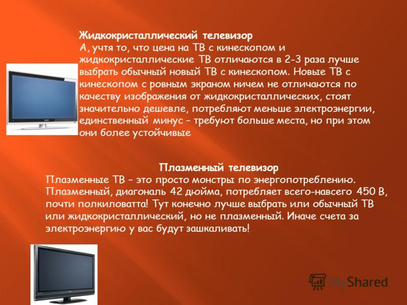 Жидкокристаллический телевизор А, учтя то, что цена на ТВ с кинескопом и жидкокристаллические ТВ отличаются в 2-3 раза лучше выбрать обычный новый ТВ с кинескопом. Новые ТВ с кинескопом с ровным экраном ничем не отличаются по качеству изображения от