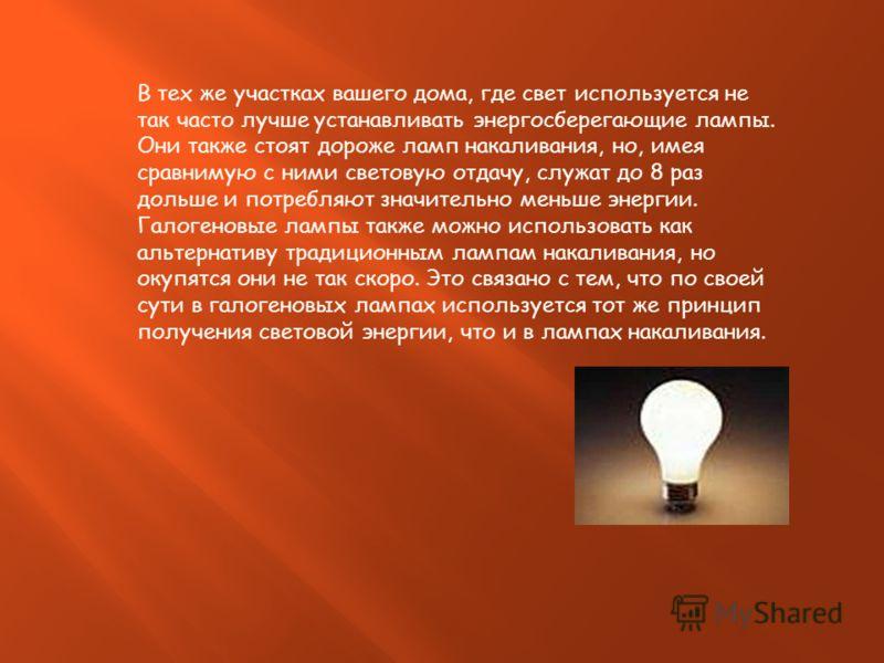 В тех же участках вашего дома, где свет используется не так часто лучше устанавливать энергосберегающие лампы. Они также стоят дороже ламп накаливания, но, имея сравнимую с ними световую отдачу, служат до 8 раз дольше и потребляют значительно меньше
