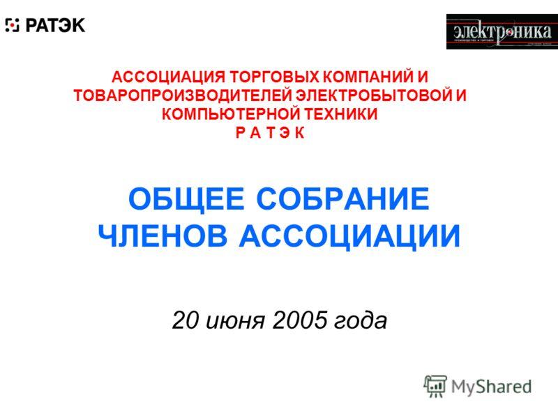 АССОЦИАЦИЯ ТОРГОВЫХ КОМПАНИЙ И ТОВАРОПРОИЗВОДИТЕЛЕЙ ЭЛЕКТРОБЫТОВОЙ И КОМПЬЮТЕРНОЙ ТЕХНИКИ Р А Т Э К ОБЩЕЕ СОБРАНИЕ ЧЛЕНОВ АССОЦИАЦИИ 20 июня 2005 года