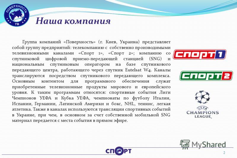 Наша компания 2 Группа компаний «Поверхность» (г. Киев, Украина) представляет собой группу предприятий: телекомпанию с собственно производимыми телевизионными каналами «Спорт 1», «Спорт 2»; компанию со спутниковой цифровой приемо-передающей станцией