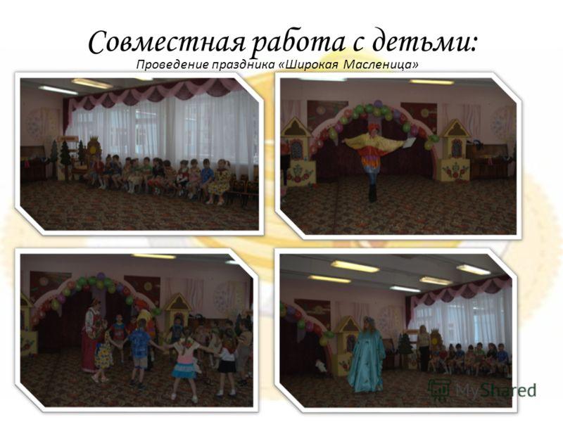 Совместная работа с детьми: Проведение праздника «Широкая Масленица»