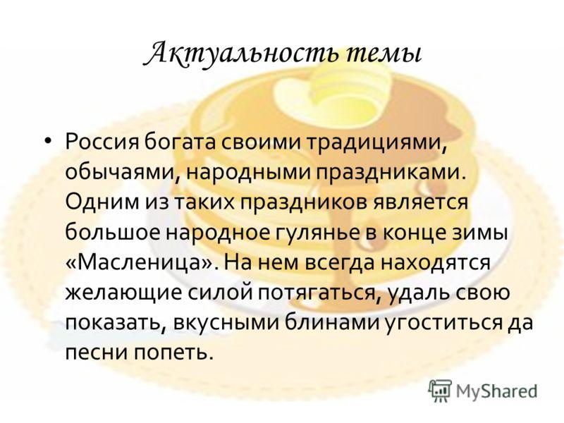 Актуальность темы Россия богата своими традициями, обычаями, народными праздниками. Одним из таких праздников является большое народное гулянье в конце зимы «Масленица». На нем всегда находятся желающие силой потягаться, удаль свою показать, вкусными
