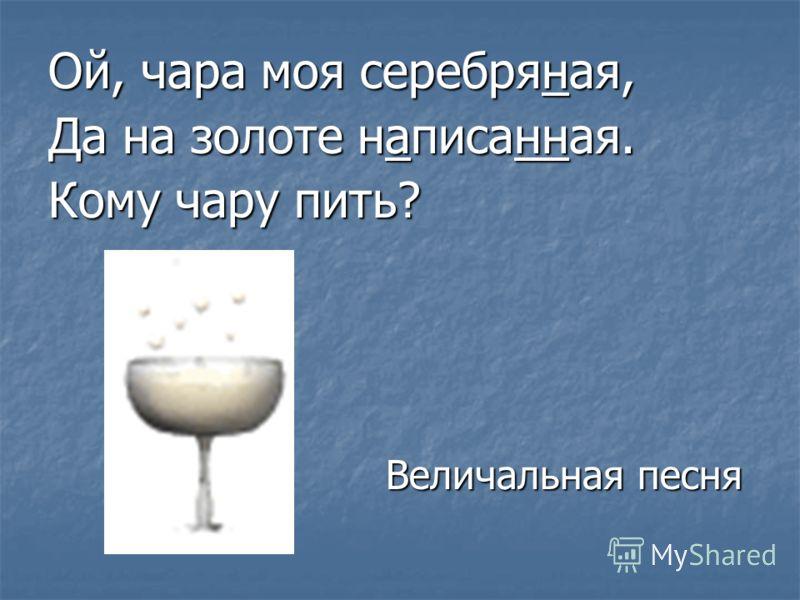 Ой, чара моя серебряная, Да на золоте написанная. Кому чару пить? Величальная песня Величальная песня