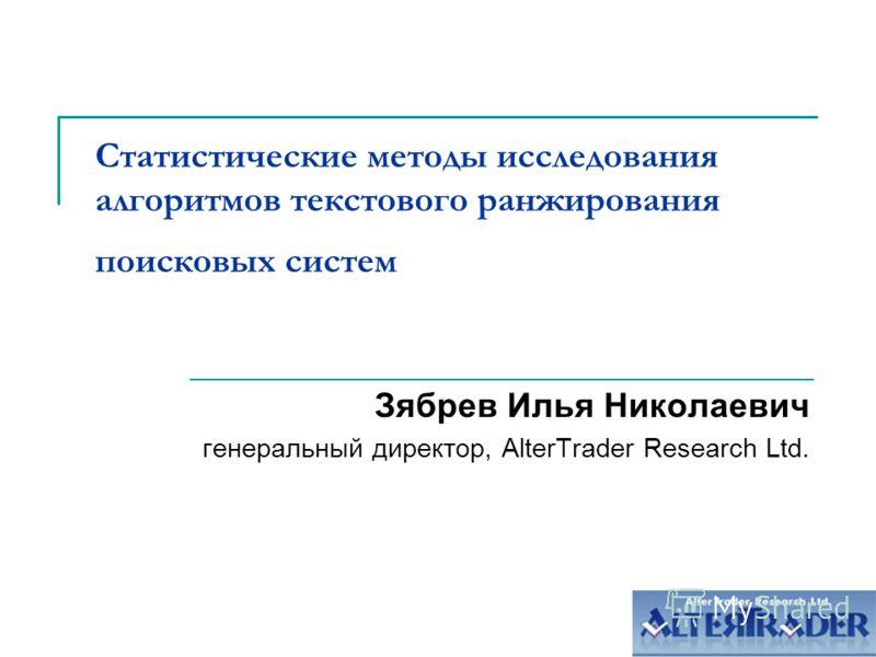 Статистические методы исследования алгоритмов текстового ранжирования поисковых систем Зябрев Илья Николаевич генеральный директор, AlterTrader Research Ltd.