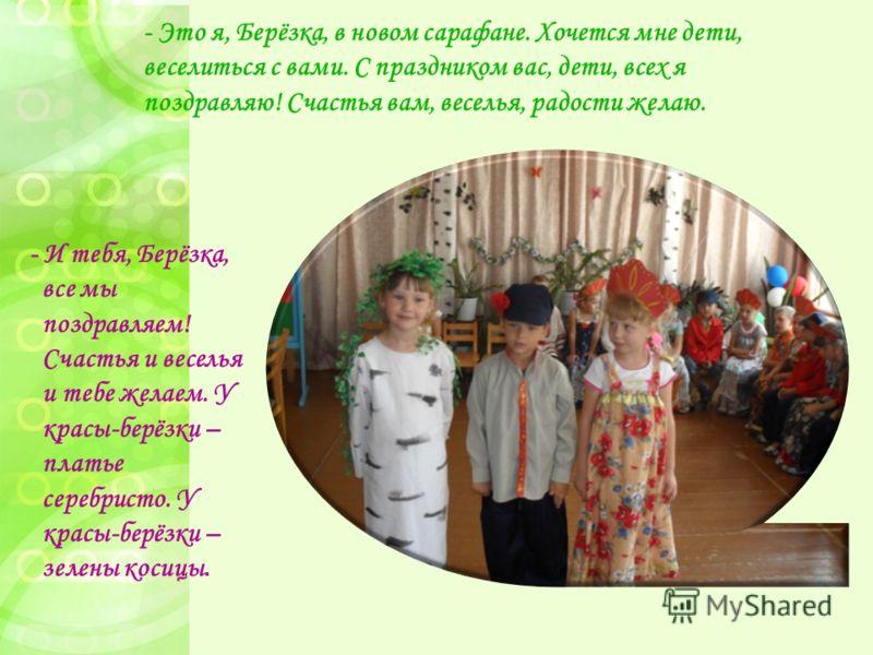 - Это я, Берёзка, в новом сарафане. Хочется мне дети, веселиться с вами. С праздником вас, дети, всех я поздравляю! Счастья вам, веселья, радости желаю. - И тебя, Берёзка, все мы поздравляем! Счастья и веселья и тебе желаем. У красы-берёзки – платье