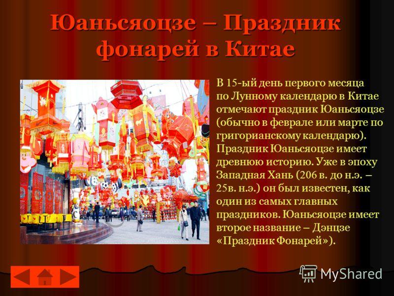 Юаньсяоцзе – Праздник фонарей в Китае В 15 -ый день первого месяца по Лунному календарю в Китае отмечают праздник Юаньсяоцзе (обычно в феврале или марте по григорианскому календарю). Праздник Юаньсяоцзе имеет древнюю историю. Уже в эпоху Западная Хан