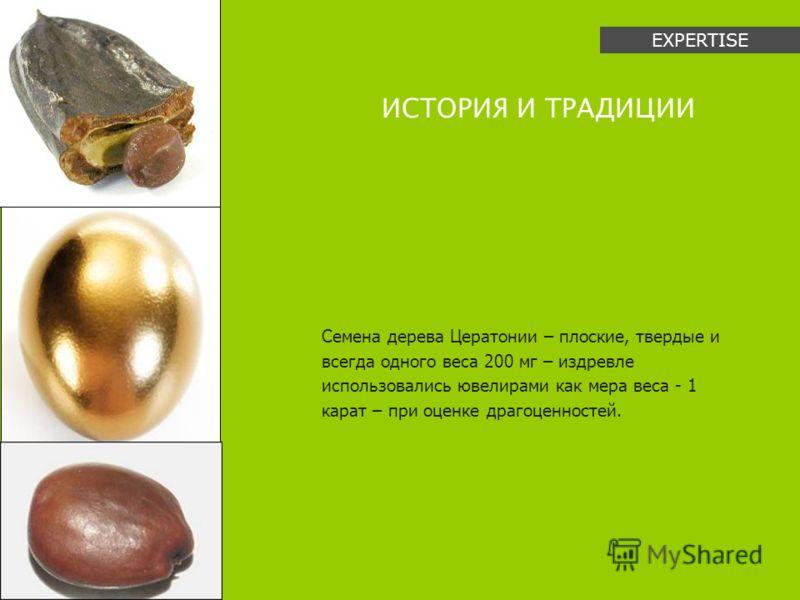 Семена дерева Цератонии – плоские, твердые и всегда одного веса 200 мг – издревле использовались ювелирами как мера веса - 1 карат – при оценке драгоценностей. ИСТОРИЯ И ТРАДИЦИИ EXPERTISE