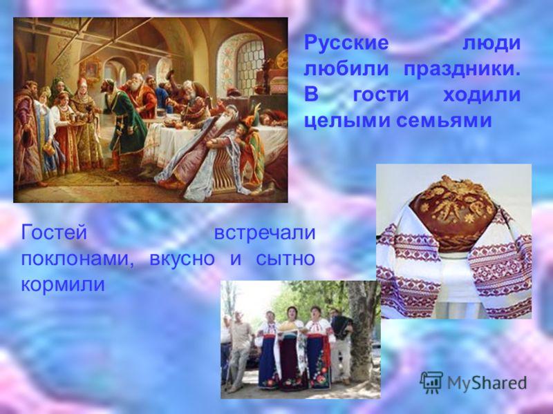 Гостей встречали поклонами, вкусно и сытно кормили Русские люди любили праздники. В гости ходили целыми семьями