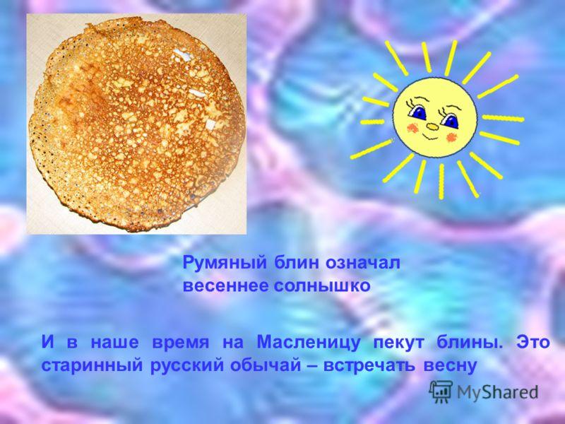 Румяный блин означал весеннее солнышко И в наше время на Масленицу пекут блины. Это старинный русский обычай – встречать весну