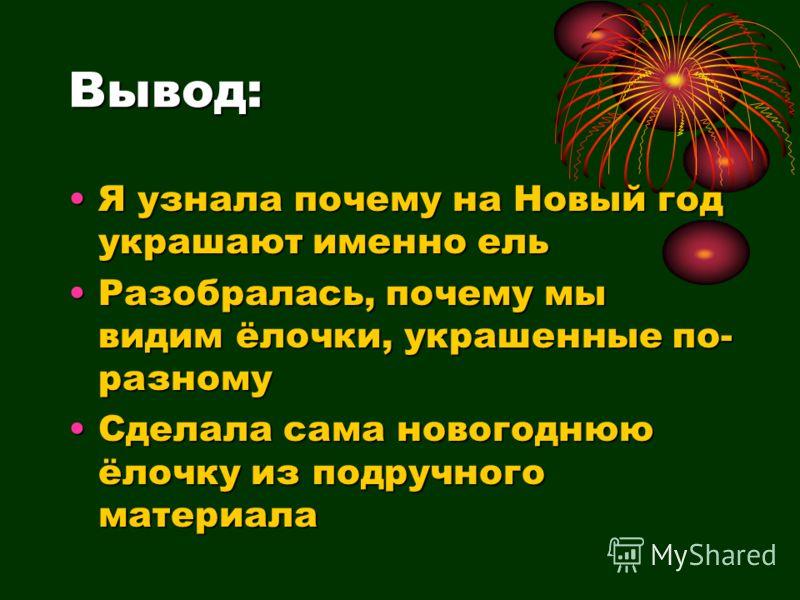 Вывод: Я узнала почему на Новый год украшают именно ельЯ узнала почему на Новый год украшают именно ель Разобралась, почему мы видим ёлочки, украшенные по- разномуРазобралась, почему мы видим ёлочки, украшенные по- разному Сделала сама новогоднюю ёло