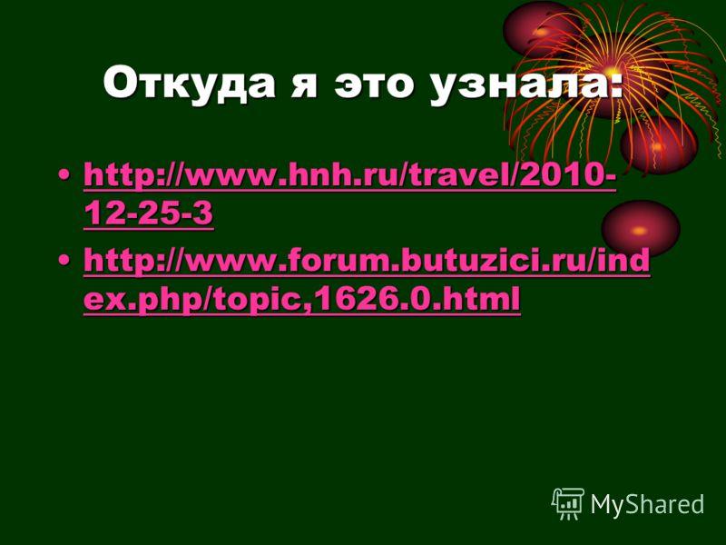 Откуда я это узнала: http://www.hnh.ru/travel/2010- 12-25-3http://www.hnh.ru/travel/2010- 12-25-3http://www.hnh.ru/travel/2010- 12-25-3http://www.hnh.ru/travel/2010- 12-25-3 http://www.forum.butuzici.ru/ind ex.php/topic,1626.0.htmlhttp://www.forum.bu