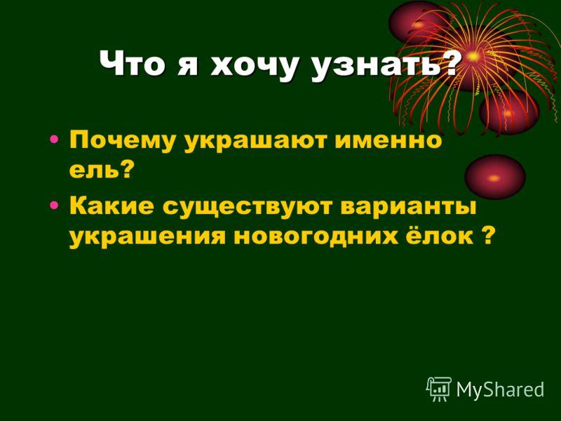 Что я хочу узнать? Почему украшают именно ель? Какие существуют варианты украшения новогодних ёлок ?