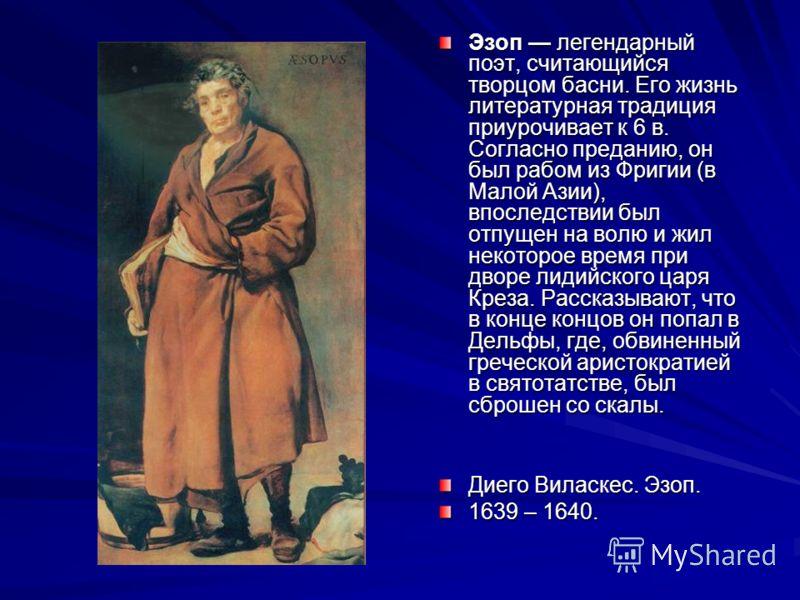 Эзоп легендарный поэт, считающийся творцом басни. Его жизнь литературная традиция приурочивает к 6 в. Согласно преданию, он был рабом из Фригии (в Малой Азии), впоследствии был отпущен на волю и жил некоторое время при дворе лидийского царя Креза. Ра