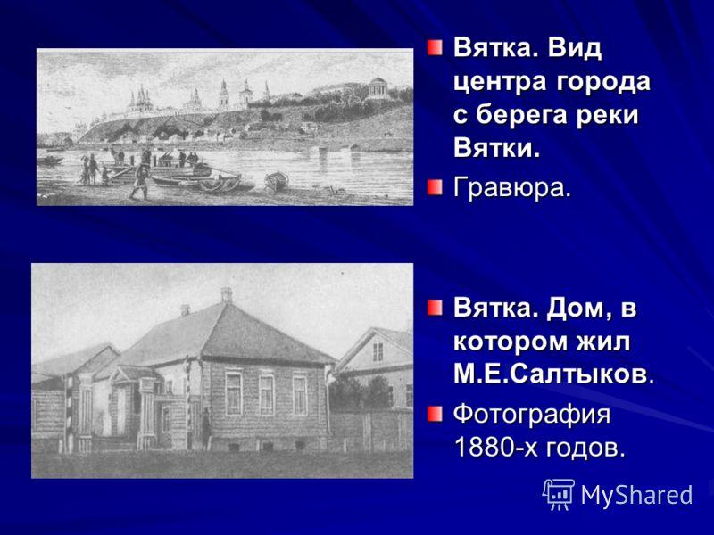 Вятка. Вид центра города с берега реки Вятки. Гравюра. Вятка. Дом, в котором жил М.Е.Салтыков. Фотография 1880-х годов.