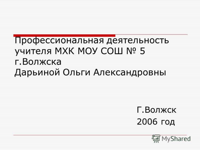 Профессиональная деятельность учителя МХК МОУ СОШ 5 г.Волжска Дарьиной Ольги Александровны Г.Волжск 2006 год