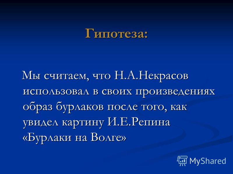 Гипотеза: Мы считаем, что Н.А.Некрасов использовал в своих произведениях образ бурлаков после того, как увидел картину И.Е.Репина «Бурлаки на Волге» Мы считаем, что Н.А.Некрасов использовал в своих произведениях образ бурлаков после того, как увидел