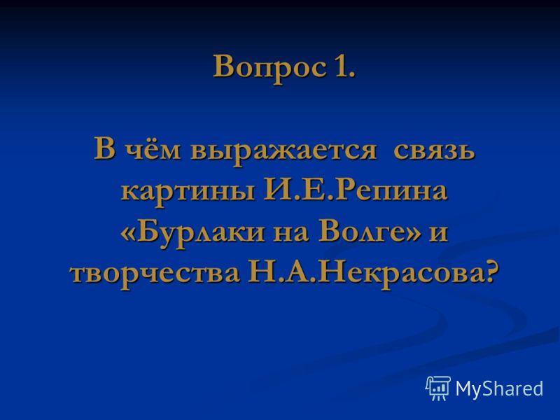 Вопрос 1. В чём выражается связь картины И.Е.Репина «Бурлаки на Волге» и творчества Н.А.Некрасова?