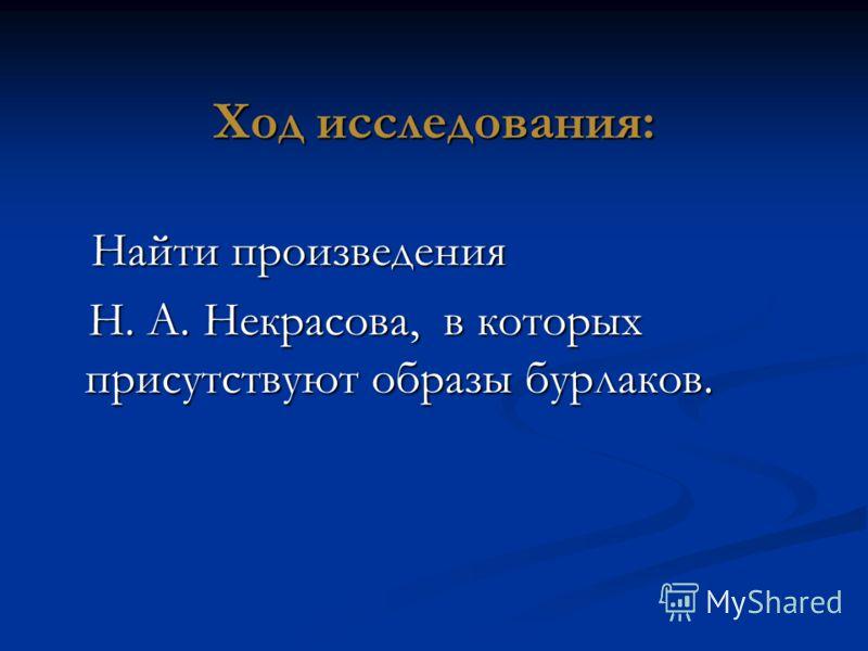 Ход исследования: Найти произведения Найти произведения Н. А. Некрасова, в которых присутствуют образы бурлаков. Н. А. Некрасова, в которых присутствуют образы бурлаков.