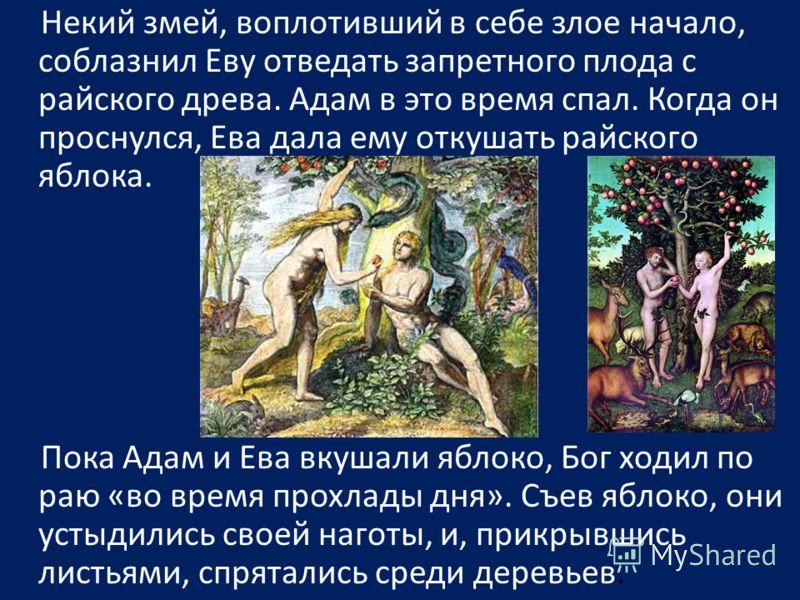 Некий змей, воплотивший в себе злое начало, соблазнил Еву отведать запретного плода с райского древа. Адам в это время спал. Когда он проснулся, Ева дала ему откушать райского яблока. Пока Адам и Ева вкушали яблоко, Бог ходил по раю «во время прохлад