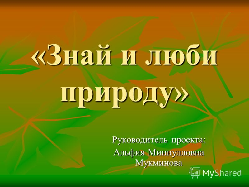 «Знай и люби природу» Руководитель проекта: Альфия Миннулловна Мукминова