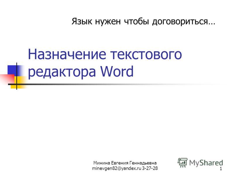 Минина Евгения Геннадьевна minevgen82@yandex.ru 3-27-281 Назначение текстового редактора Word Язык нужен чтобы договориться…