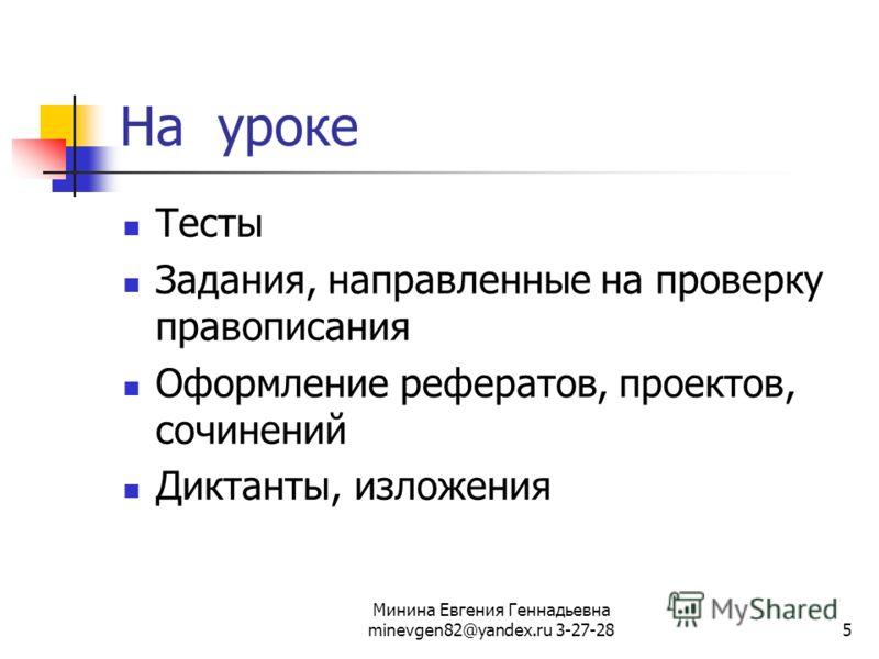 Минина Евгения Геннадьевна minevgen82@yandex.ru 3-27-285 На уроке Тесты Задания, направленные на проверку правописания Оформление рефератов, проектов, сочинений Диктанты, изложения