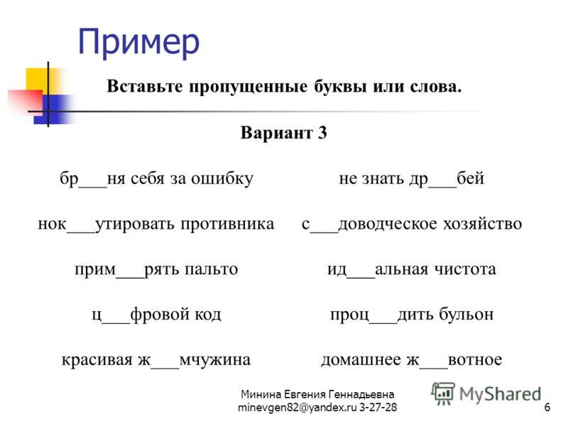 Минина Евгения Геннадьевна minevgen82@yandex.ru 3-27-286 Пример Вставьте пропущенные буквы или слова. Вариант 3 бр___ня себя за ошибкуне знать др___бей нок___утировать противникас___доводческое хозяйство прим___рять пальтоид___альная чистота ц___фров