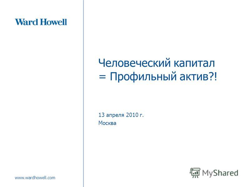www.wardhowell.com Человеческий капитал = Профильный актив?! 13 апреля 2010 г. Москва