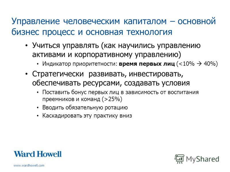 www.wardhowell.com Управление человеческим капиталом – основной бизнес процесс и основная технология Учиться управлять (как научились управлению активами и корпоративному управлению) Индикатор приоритетности: время первых лиц (25%) Вводить обязательн