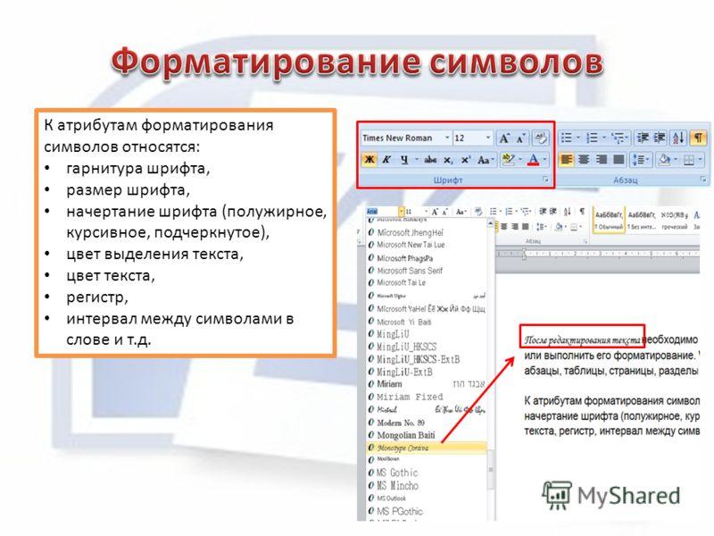 К атрибутам форматирования символов относятся: гарнитура шрифта, размер шрифта, начертание шрифта (полужирное, курсивное, подчеркнутое), цвет выделения текста, цвет текста, регистр, интервал между символами в слове и т.д.