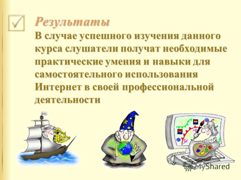 Результаты В случае успешного изучения данного курса слушатели получат необходимые практические умения и навыки для самостоятельного использования Интернет в своей профессиональной деятельности