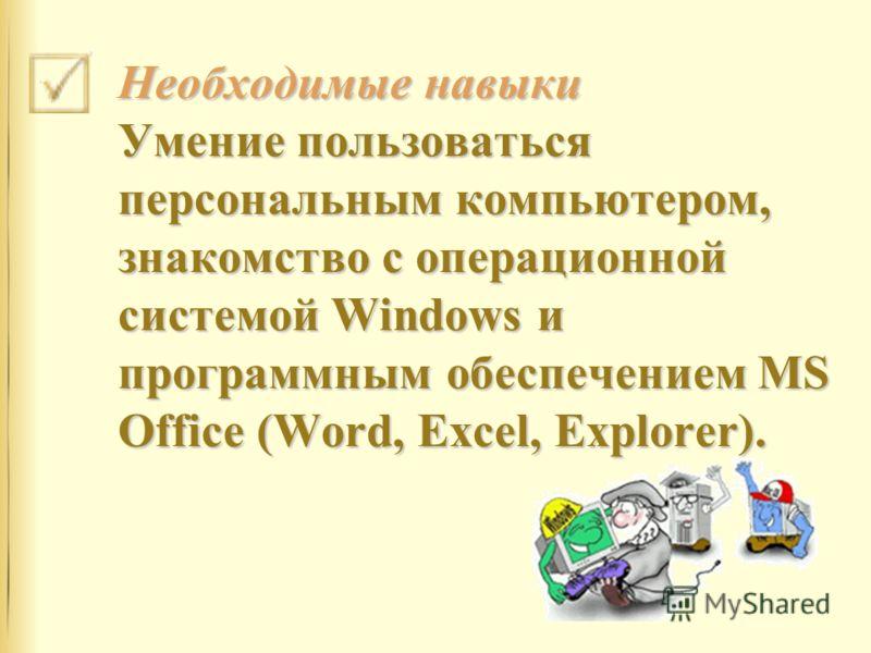 Необходимые навыки Умение пользоваться персональным компьютером, знакомство с операционной системой Windows и программным обеспечением MS Office (Word, Excel, Explorer).